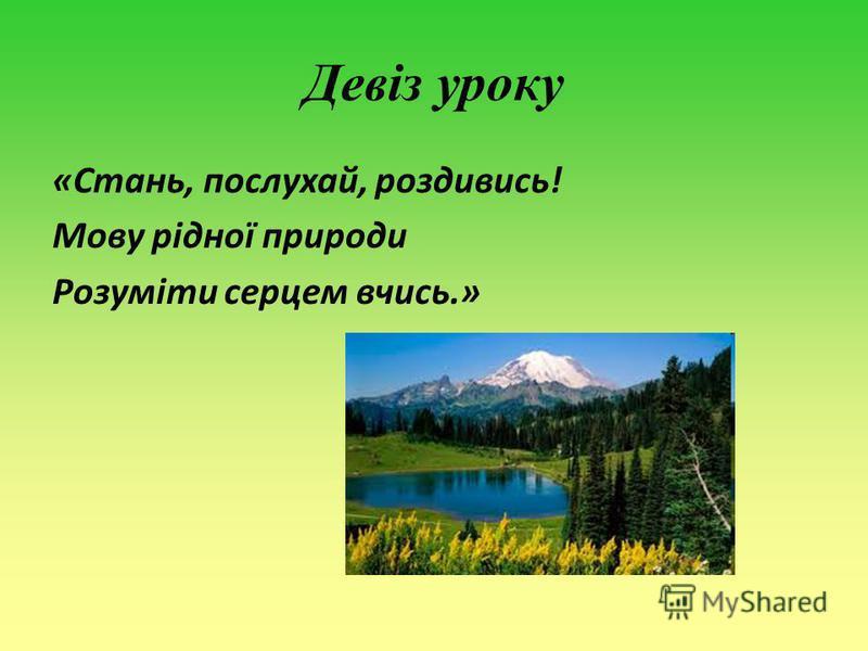 Девіз уроку «Стань, послухай, роздивись! Мову рідної природи Розуміти серцем вчись.»