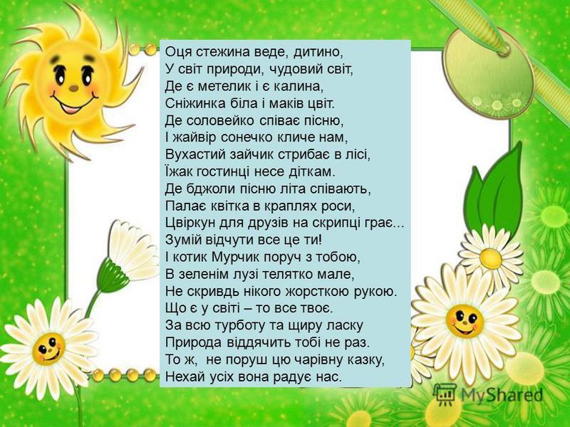 Оця стежина веде, дитино, У світ природи, чудовий світ, Де є метелик і є калина, Сніжинка біла і маків цвіт. Де соловейко співає пісню, І жайвір сонечко кличе нам, Вухастий зайчик стрибає в лісі, Їжак гостинці несе діткам. Де бджоли пісню літа співаю