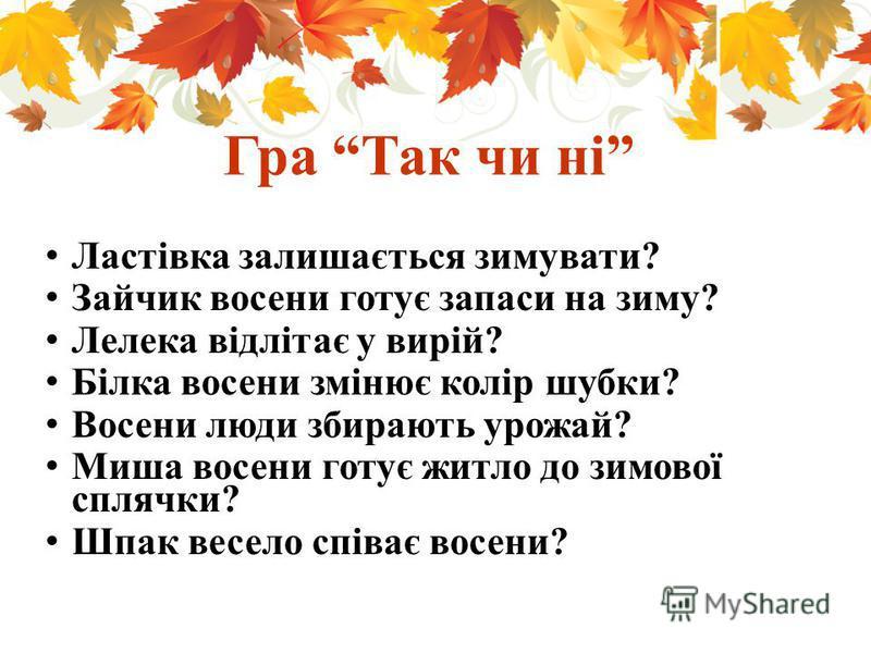 Гра Так чи ні Ластівка залишається зимувати? Зайчик восени готує запаси на зиму? Лелека відлітає у вирій? Білка восени змінює колір шубки? Восени люди збирають урожай? Миша восени готує житло до зимової сплячки? Шпак весело співає восени?