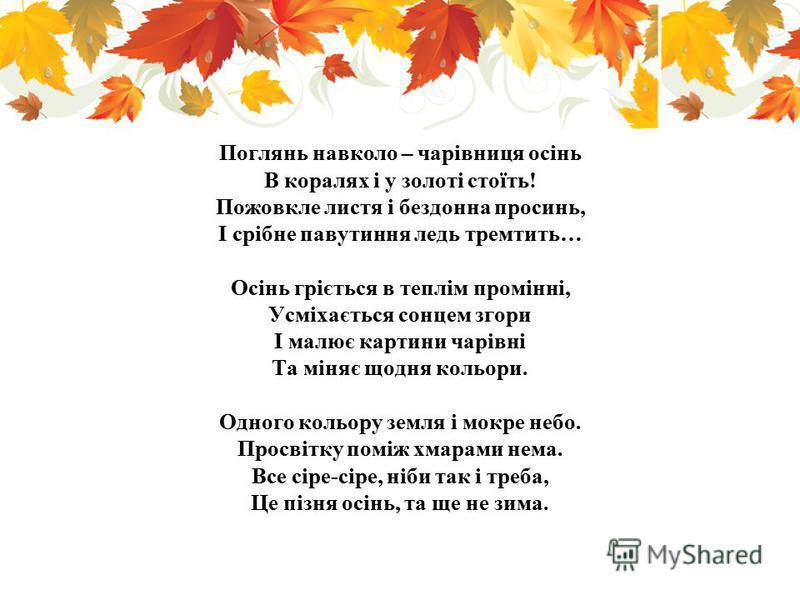 Поглянь навколо – чарівниця осінь В коралях і у золоті стоїть! Пожовкле листя і бездонна просинь, І срібне павутиння ледь тремтить… Осінь гріється в теплім промінні, Усміхається сонцем згори І малює картини чарівні Та міняє щодня кольори. Одного коль