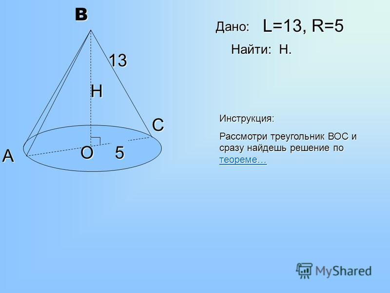 В А С О 13 5 Н L=13, R=5 Найти: Н. Дано: Инструкция: Рассмотри треугольник ВОС и сразу найдешь решение по теореме… теореме…