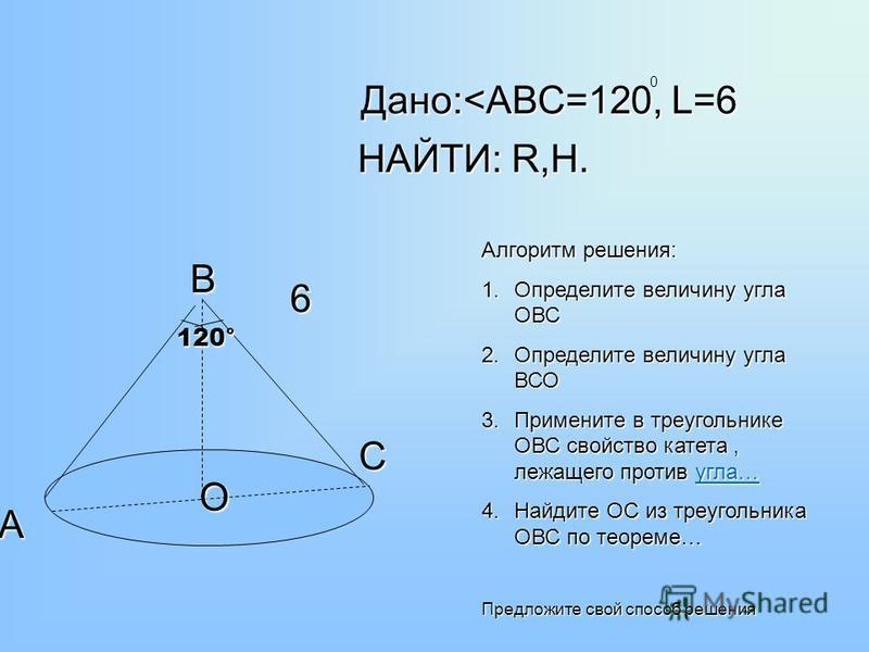 120° В А С О 6 Дано:<АВС=120, L=6 НАЙТИ: R,H. 0 Алгоритм решения: 1. Определите величину угла ОВС 2. Определите величину угла ВСО 3. Примените в треугольнике ОВС свойство катета, лежащего против угла… угла… 4. Найдите ОС из треугольника ОВС по теорем