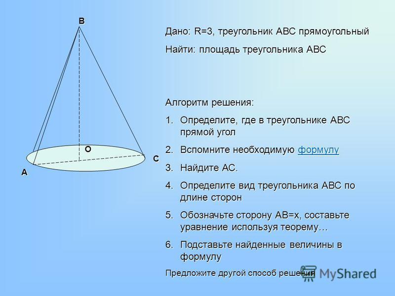 А В С О Дано: R=3, треугольник АВС прямоугольный Найти: площадь треугольника АВС Алгоритм решения: 1.Определите, где в треугольнике АВС прямой угол 2. Вспомните необходимую формулу формулу 3. Найдите АС. 4. Определите вид треугольника АВС по длине ст
