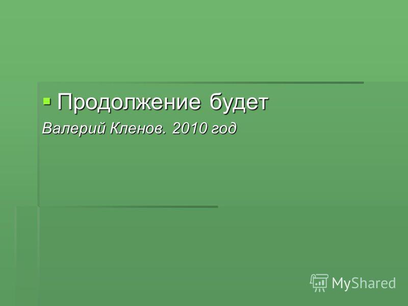 Продолжение будет Продолжение будет Валерий Кленов. 2010 год