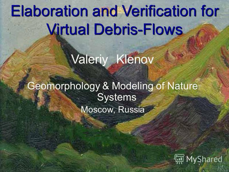 Elaboration and Verification for Virtual Debris-Flows Valeriy Klenov Geomorphology & Modeling of Nature Systems Moscow, Russia