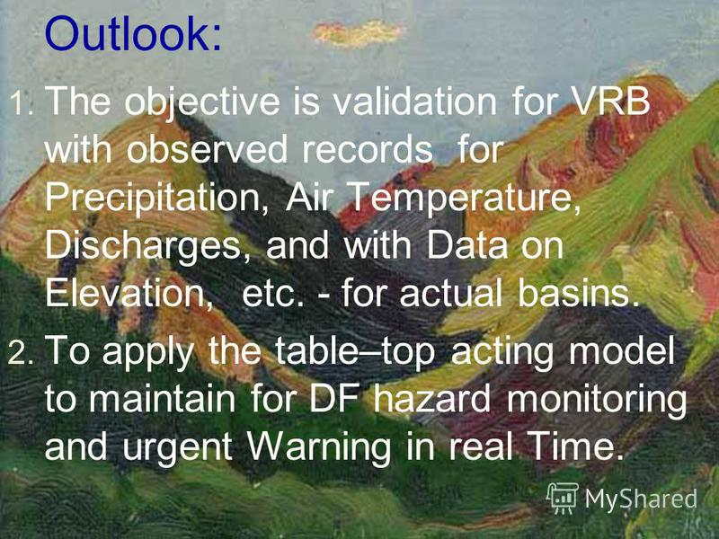 Outlook: 1. The objective is validation for VRB with observed records for Precipitation, Air Temperature, Discharges, and with Data on Elevation, etc. - for actual basins. 2. To apply the table–top acting model to maintain for DF hazard monitoring an