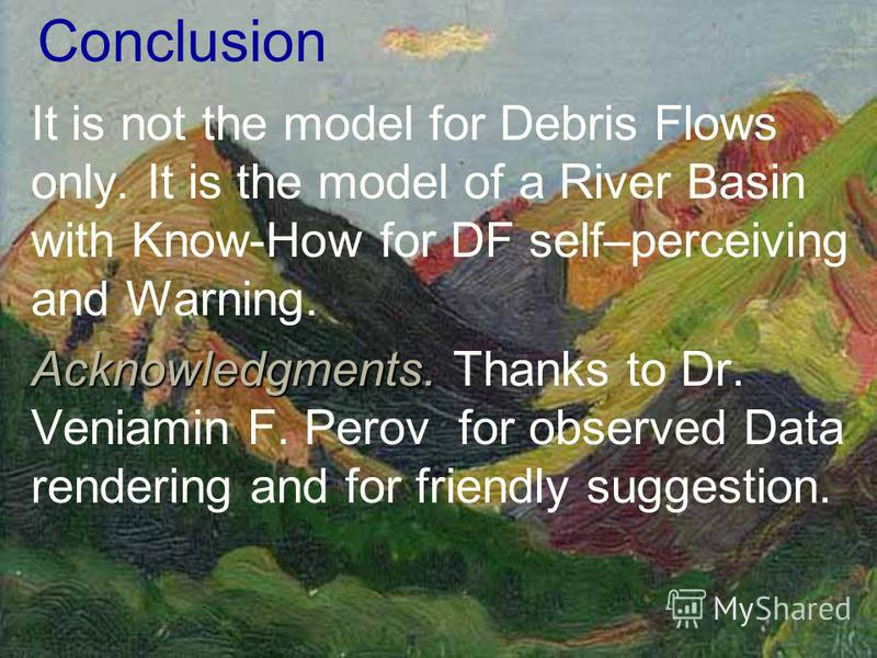 Conclusion It is not the model for Debris Flows only. It is the model of a River Basin with Know-How for DF self–perceiving and Warning. Acknowledgments. Acknowledgments. Thanks to Dr. Veniamin F. Perov for observed Data rendering and for friendly su