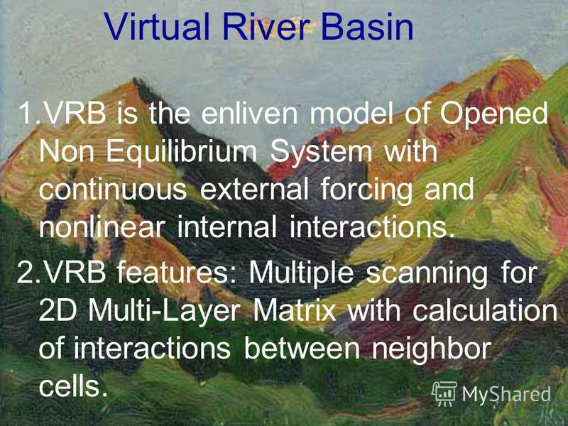 Virtual River Basin 1.VRB is the enliven model of Opened Non Equilibrium System with continuous external forcing and nonlinear internal interactions. 2.VRB features: Multiple scanning for 2D Multi-Layer Matrix with calculation of interactions between