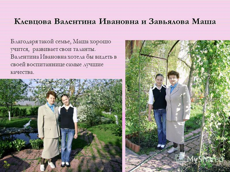Клевцова Валентина Ивановна и Завьялова Маша Благодаря такой семье, Маша хорошо учится, развивает свои таланты. Валентина Ивановна хотела бы видеть в своей воспитаннице самые лучшие качества.