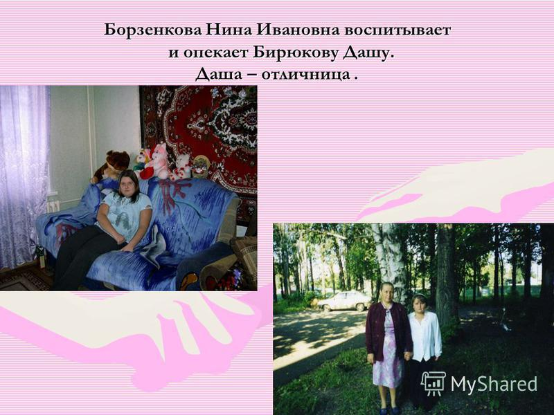 Борзенкова Нина Ивановна воспитывает и опекает Бирюкову Дашу. Даша – отличница.