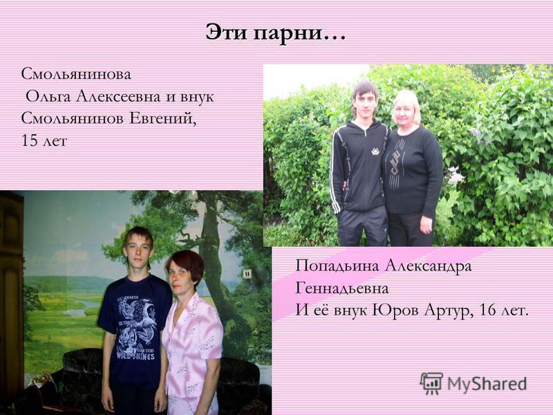 Эти парни… Смольянинова Ольга Алексеевна и внук Смольянинов Евгений, 15 лет Попадьина Александра Геннадьевна И её внук Юров Артур, 16 лет.