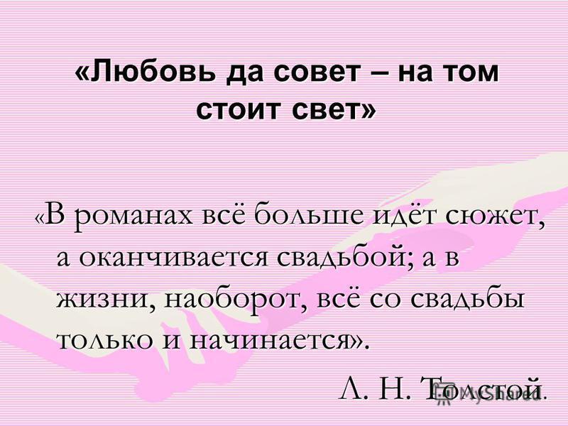 «Любовь да совет – на том стоит свет» « В романах всё больше идёт сюжет, а оканчивается свадьбой; а в жизни, наоборот, всё со свадьбы только и начинается». Л. Н. Толстой.