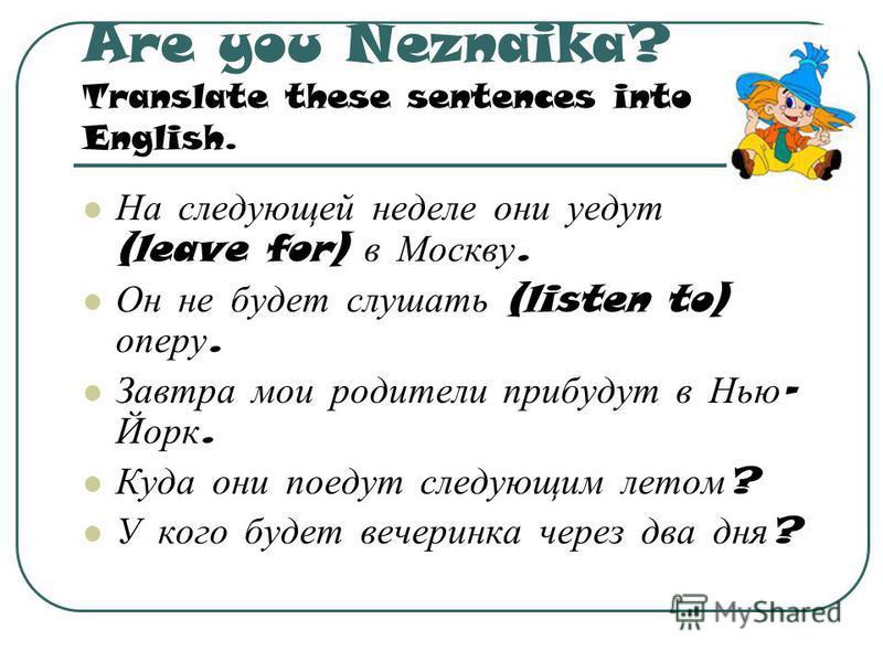 Are you Neznaika? Translate these sentences into English. На следующей неделе они уедут (leave for) в Москву. Он не будет слушать (listen to) оперу. Завтра мои родители прибудут в Нью - Йорк. Куда они поедут следующим летом ? У кого будет вечеринка ч