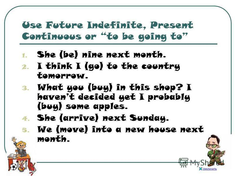 Use Future Indefinite, Present Continuous or to be going to 1. She (be) nine next month. 2. I think I (go) to the country tomorrow. 3. What you (buy) in this shop? I havent decided yet I probably (buy) some apples. 4. She (arrive) next Sunday. 5. We