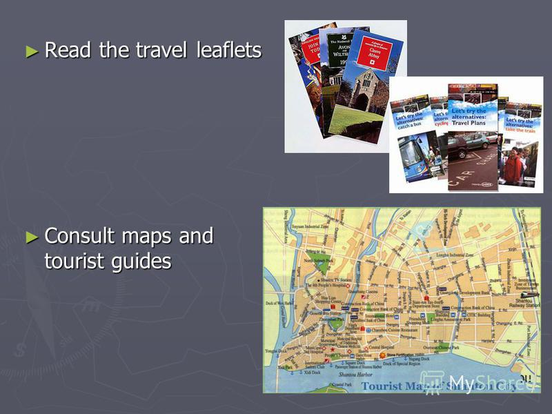 Read the travel leaflets Read the travel leaflets Consult maps and tourist guides Consult maps and tourist guides