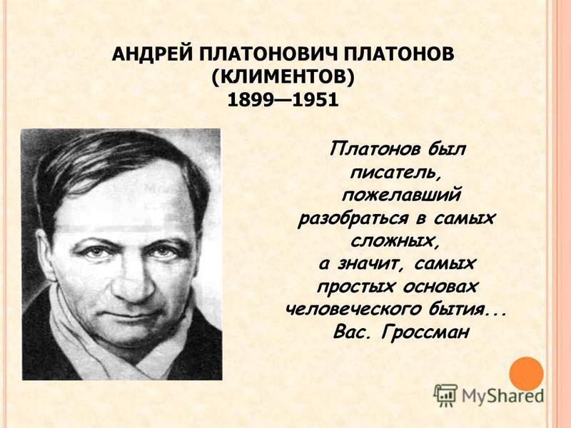 АНДРЕЙ ПЛАТОНОВИЧ ПЛАТОНОВ (КЛИМЕНТОВ) 18991951 Платонов был писатель, пожелавший разобраться в самых сложных, а значит, самых простых основах человеческого бытия... Вас. Гроссман