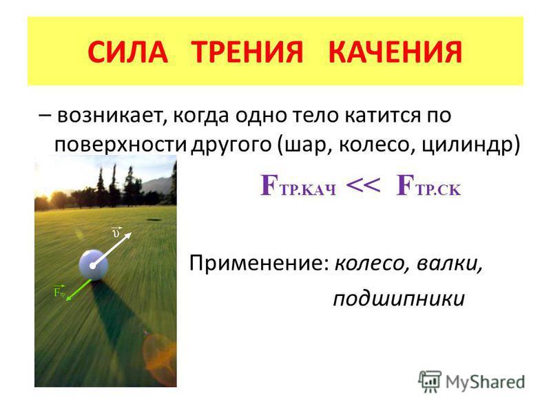 – возникает, когда одно тело катится по поверхности другого (шар, колесо, цилиндр) F TP.KAЧ << F TP.CK Применение: колесо, валки, подшипники СИЛА ТРЕНИЯ КАЧЕНИЯ