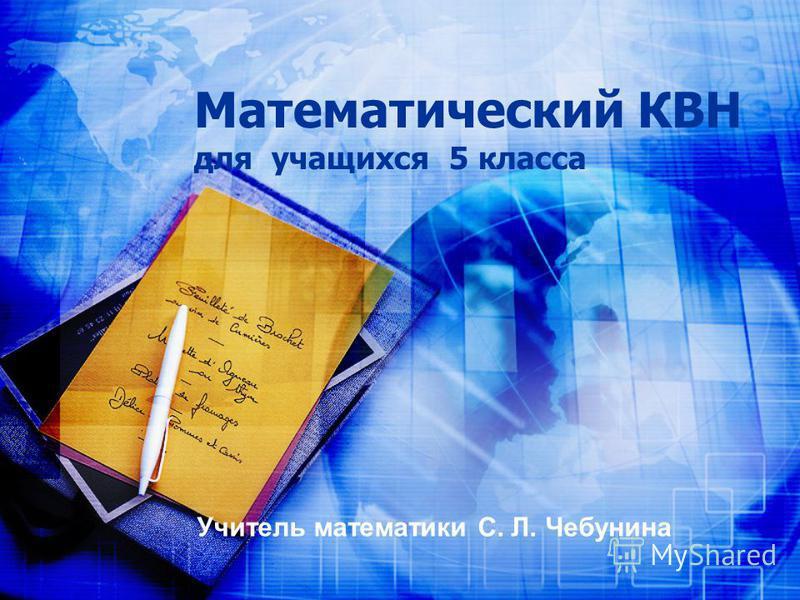 Математический КВН для учащихся 5 класса Учитель математики С. Л. Чебунина
