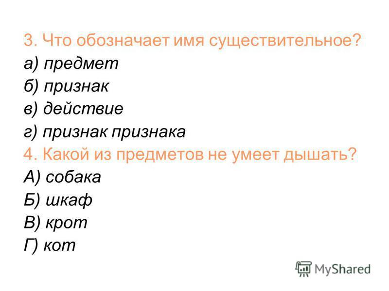 3. Что обозначает имя существительное? а) предмет б) признак в) действие г) признак признака 4. Какой из предметов не умеет дышать? А) собака Б) шкаф В) крот Г) кот