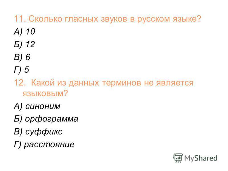 11. Сколько гласных звуков в русском языке? А) 10 Б) 12 В) 6 Г) 5 12. Какой из данных терминов не является языковым? А) синоним Б) орфограмма В) суффикс Г) расстояние