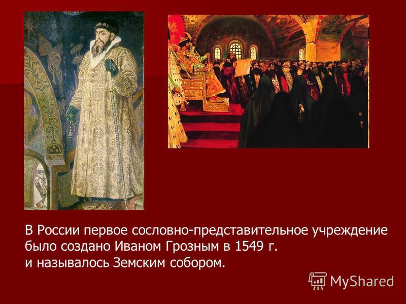 В России первое сословно-представительное учреждение было создано Иваном Грозным в 1549 г. и называлось Земским собором.