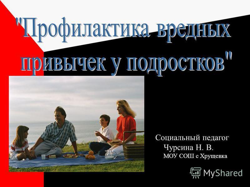 Социальный педагог Чурсина Н. В. МОУ СОШ с Хрущевка