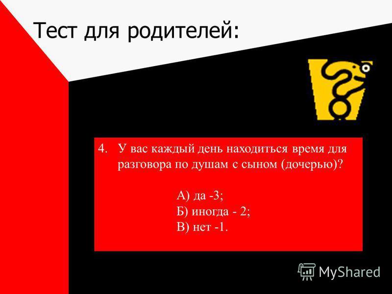 Тест для родителей: 4. У вас каждый день находиться время для разговора по душам с сыном (дочерью)? А) да -3; Б) иногда - 2; В) нет -1.