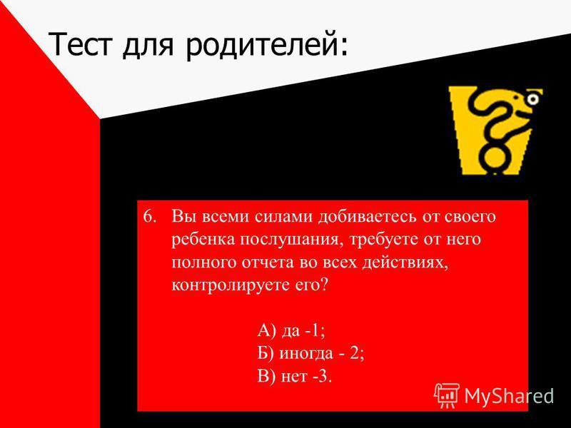 Тест для родителей: 6. Вы всеми силами добиваетесь от своего ребенка послушания, требуете от него полного отчета во всех действиях, контролируете его? А) да -1; Б) иногда - 2; В) нет -3.