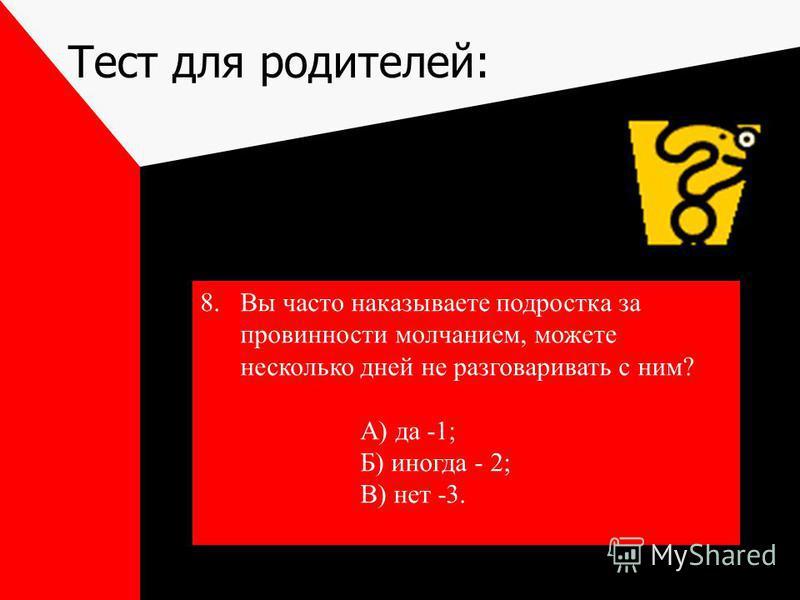 Тест для родителей: 8. Вы часто наказываете подростка за провинности молчанием, можете несколько дней не разговаривать с ним? А) да -1; Б) иногда - 2; В) нет -3.