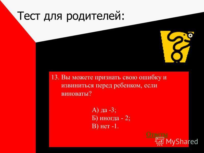 Тест для родителей: 13. Вы можете признать свою ошибку и извиниться перед ребенком, если виноваты? А) да -3; Б) иногда - 2; В) нет -1. Ответы