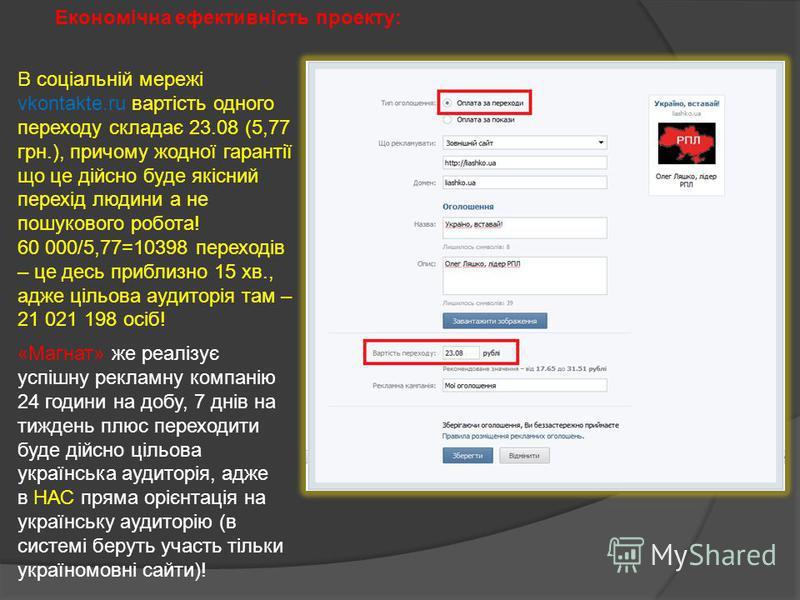 Економічна ефективність проекту: В соціальній мережі vkontakte.ru вартість одного переходу складає 23.08 (5,77 грн.), причому жодної гарантії що це дійсно буде якісний перехід людини а не пошукового робота! 60 000/5,77=10398 переходів – це десь прибл