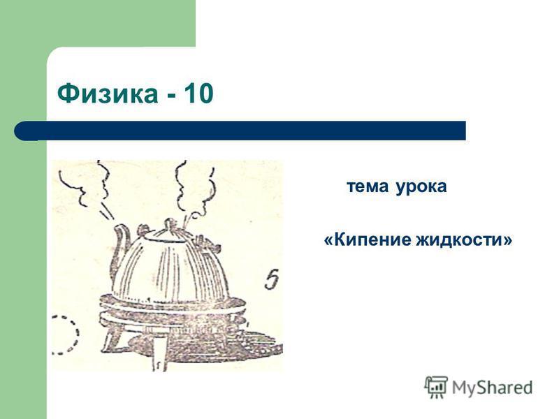 Физика - 10 тема урока «Кипение жидкости»