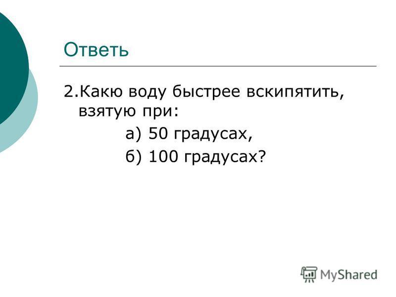 Ответь 2. Какю воду быстрее вскипятить, взятую при: а) 50 градусах, б) 100 градусах?