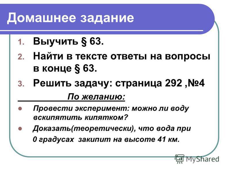 Домашнее задание 1. Выучить § 63. 2. Найти в тексте ответы на вопросы в конце § 63. 3. Решить задачу: страница 292,4 По желанию: Провести эксперимент: можно ли воду вскипятить кипятком? Доказать(теоретически), что вода при 0 градусах закипит на высот