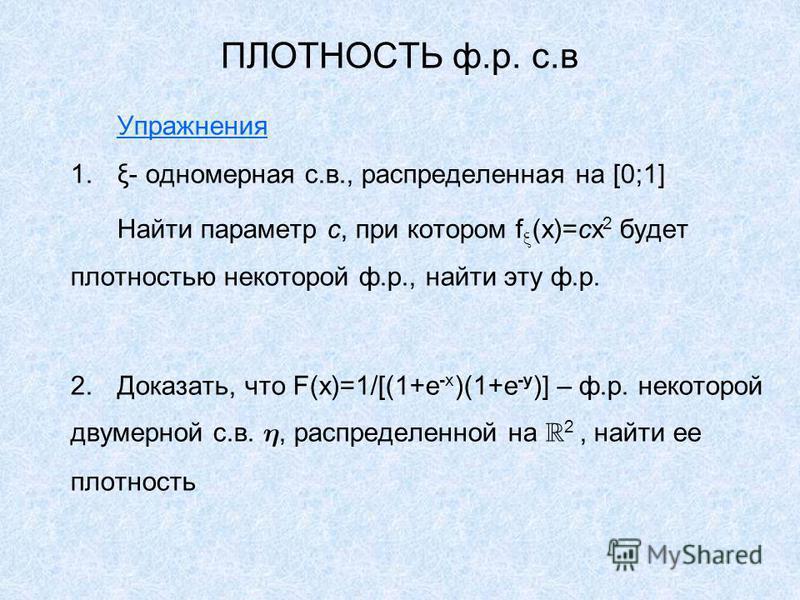 ПЛОТНОСТЬ ф.р. с.в Упражнения 1.ξ- одномерная с.в., распределенная на [0;1] Найти параметр с, при котором f (x)=cx 2 будет плотностью некоторой ф.р., найти эту ф.р. 2.Доказать, что F(x)=1/[(1+e -x )(1+e -y )] – ф.р. некоторой двумерной с.в., распреде