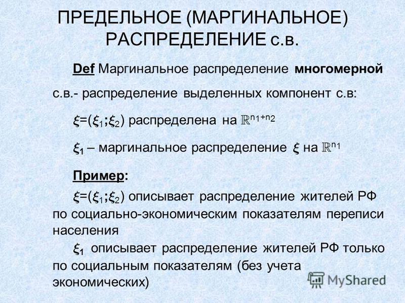 ПРЕДЕЛЬНОЕ (МАРГИНАЛЬНОЕ) РАСПРЕДЕЛЕНИЕ с.в. Def Маргинальное распределение многомерной с.в.- распределение выделенных компонент с.в: =( 1 ; 2 ) распределена на n 1 +n 2 1 – маргинальное распределение на n 1 Пример: =( 1 ; 2 ) описывает распределение