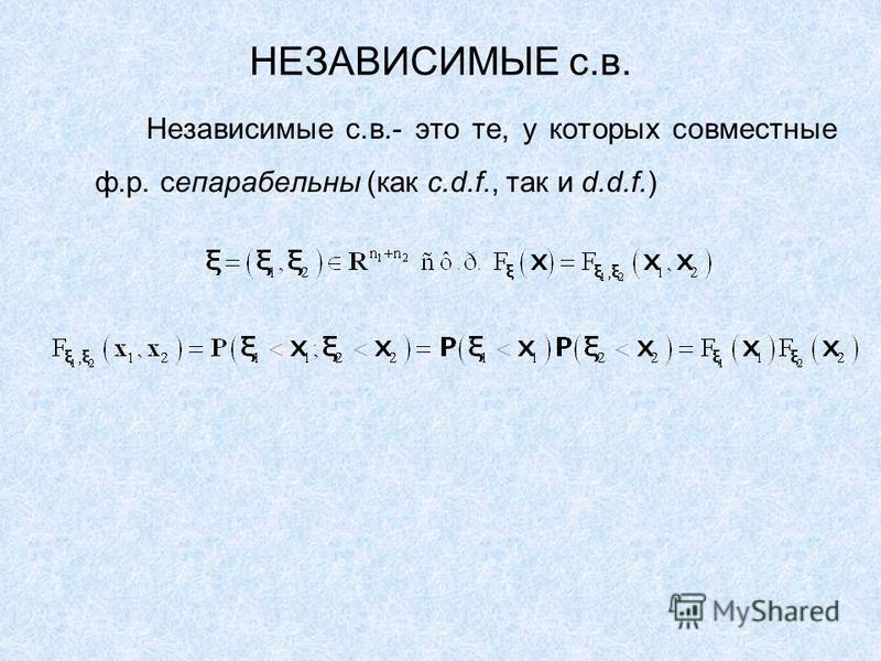 НЕЗАВИСИМЫЕ с.в. Независимые с.в.- это те, у которых совместные ф.р. сепарабельны (как c.d.f., так и d.d.f.)