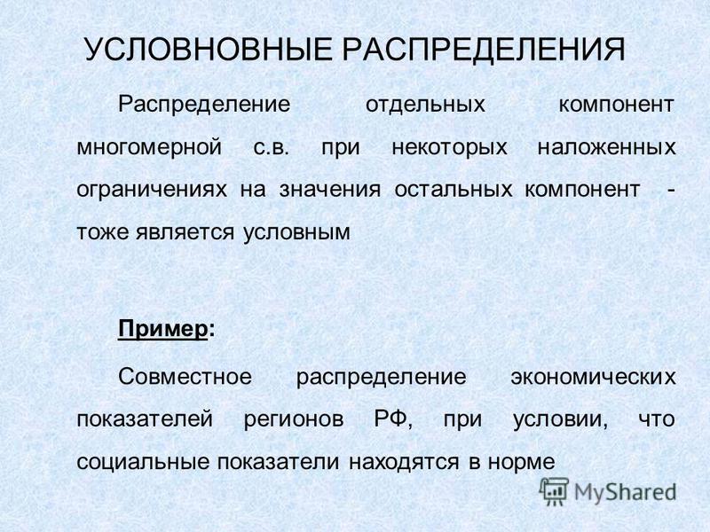 УСЛОВНОВНЫЕ РАСПРЕДЕЛЕНИЯ Распределение отдельных компонент многомерной с.в. при некоторых наложенных ограничениях на значения остальных компонент - тоже является условным Пример: Совместное распределение экономических показателей регионов РФ, при ус