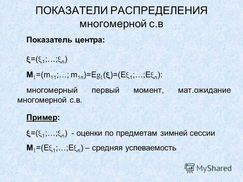 ПОКАЗАТЕЛИ РАСПРЕДЕЛЕНИЯ многомерной с.в Показатель центра: =( 1 ;…; n ) M 1 =(m 11 ;…; m 1n )=E g 1 ( )=(E 1 ;…;E n ): многомерный первый момент, мат.ожидание многомерной с.в. Пример: =( 1 ;…; n ) - оценки по предметам зимней сессии M 1 =(E 1 ;…;E n