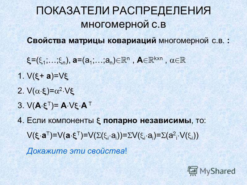 ПОКАЗАТЕЛИ РАСПРЕДЕЛЕНИЯ многомерной с.в Свойства матрицы ковариаций многомерной с.в. : =( 1 ;…; n ), a=(a 1 ;…;a n ) n, A kxn, 1.V( + a)=V 2.V( )= 2 V 3.V(A T )= A V A T 4. Если компоненты попарно независимы, то: V( a T )=V(a T )=V( ( i a i ))= V( i
