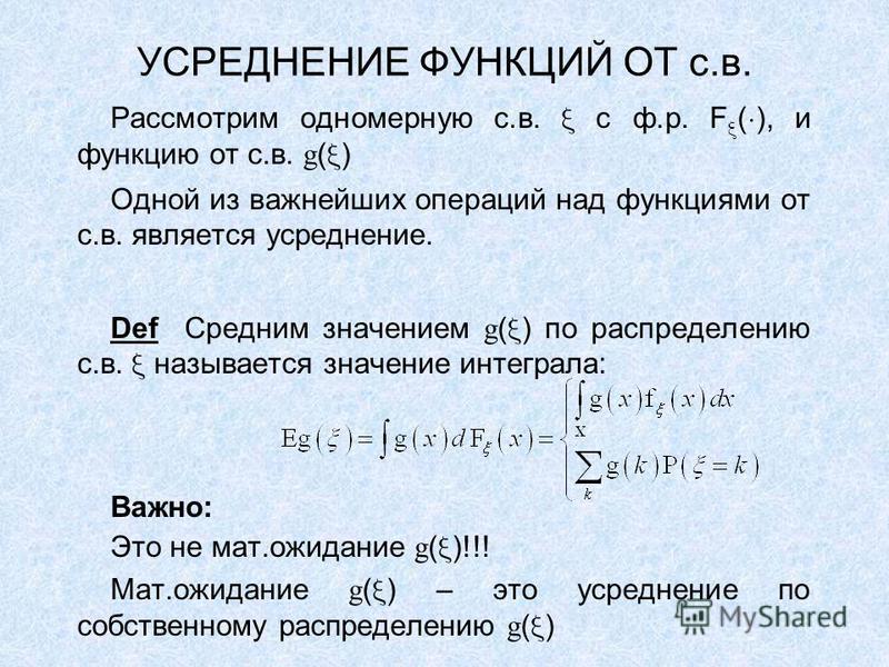 УСРЕДНЕНИЕ ФУНКЦИЙ ОТ с.в. Рассмотрим одномерную с.в. с ф.р. F ( ), и функцию от с.в. g ( ) Одной из важнейших операций над функциями от с.в. является усреднение. Def Средним значением g ( ) по распределению с.в. называется значение интеграла: Важно: