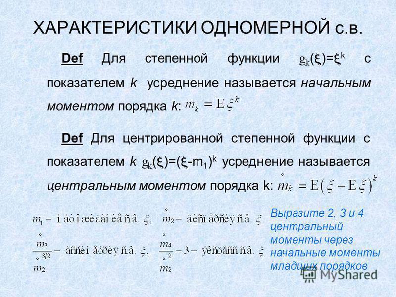 ХАРАКТЕРИСТИКИ ОДНОМЕРНОЙ с.в. Def Для степенной функции g k ( )= k с показателем k усреднение называется начальным моментом порядка k: Def Для центрированной степенной функции с показателем k g k ( )=( -m 1 ) k усреднение называется центральным моме
