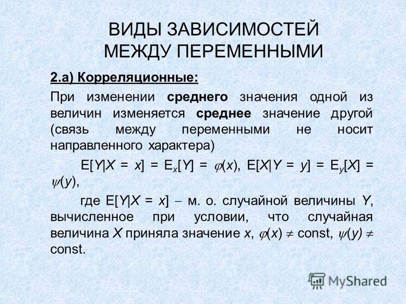 ВИДЫ ЗАВИСИМОСТЕЙ МЕЖДУ ПЕРЕМЕННЫМИ 2.а) Корреляционные: При изменении среднего значения одной из величин изменяется среднее значение другой (связь между переменными не носит направленного характера) E[Y|X = x] = E x [Y] = (x), E[X|Y = y] = E y [X] =