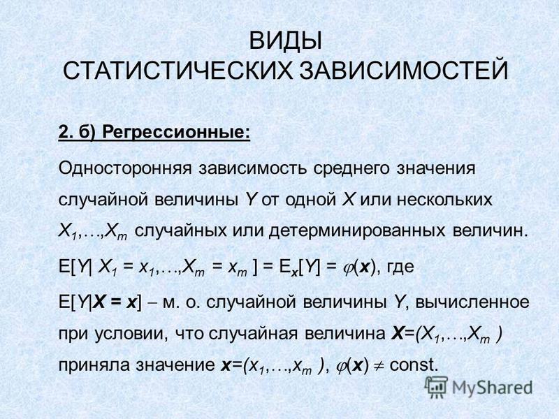 ВИДЫ СТАТИСТИЧЕСКИХ ЗАВИСИМОСТЕЙ 2. б) Регрессионные: Односторонняя зависимость среднего значения случайной величины Y от одной X или нескольких X 1,,X m случайных или детерминированных величин. E[Y| X 1 = x 1,,X m = x m ] = E x [Y] = (x), где E[Y|X