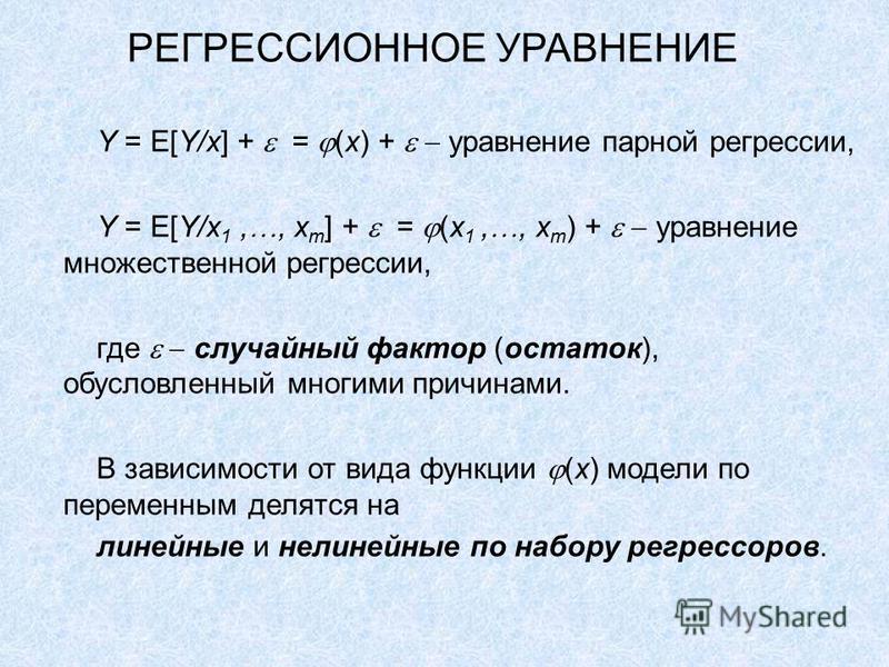 РЕГРЕССИОННОЕ УРАВНЕНИЕ Y = E[Y/x] + = (x) + уравнение парной регрессии, Y = E[Y/x 1,, x m ] + = (x 1,, x m ) + уравнение множественной регрессии, где случайный фактор (остаток), обусловленный многими причинами. В зависимости от вида функции (x) моде