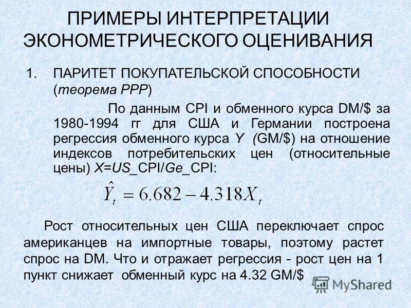 ПРИМЕРЫ ИНТЕРПРЕТАЦИИ ЭКОНОМЕТРИЧЕСКОГО ОЦЕНИВАНИЯ 1. ПАРИТЕТ ПОКУПАТЕЛЬСКОЙ СПОСОБНОСТИ (теорема PPP) По данным CPI и обменного курса DM/$ за 1980-1994 гг для США и Германии построена регрессия обменного курса Y (GM/$) на отношение индексов потребит