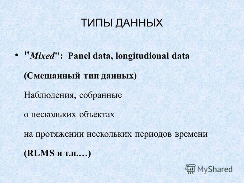 ТИПЫ ДАННЫХ  Mixed: Panel data, longitudional data (Смешанный тип данных) Наблюдения, собранные о нескольких объектах на протяжении нескольких периодов времени (RLMS и т.п.…)