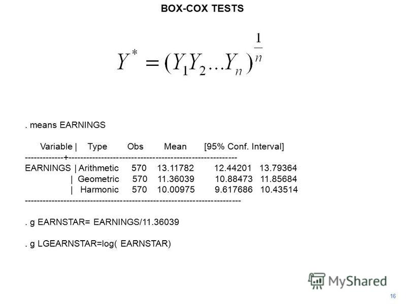 16 BOX-COX TESTS. means EARNINGS Variable | Type Obs Mean [95% Conf. Interval] -------------+-------------------------------------------------------- EARNINGS | Arithmetic 570 13.11782 12.44201 13.79364 | Geometric 570 11.36039 10.88473 11.85684 | Ha