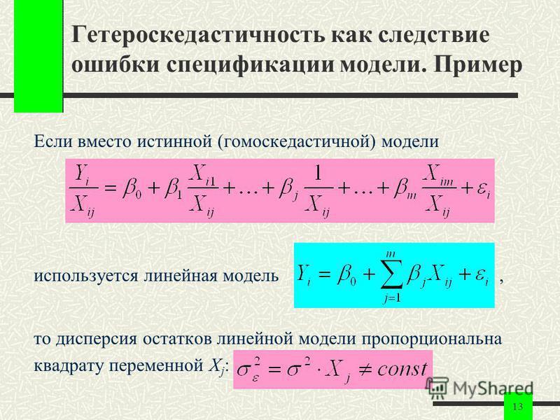 13 Гетероскедастичность как следствие ошибки спецификации модели. Пример Если вместо истинной (гомоскедастичной) модели используется линейная модель, то дисперсия остатков линейной модели пропорциональна квадрату переменной X j :