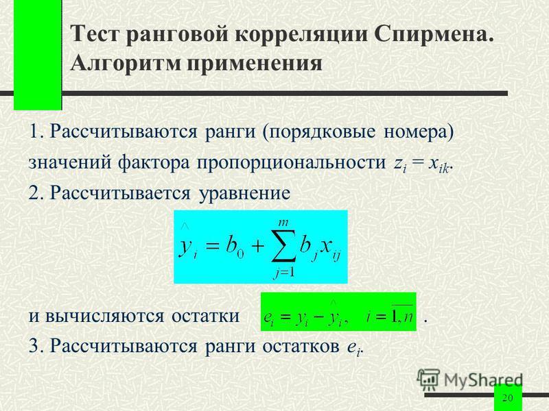 20 Тест ранговой корреляции Спирмена. Алгоритм применения 1. Рассчитываются ранги (порядковые номера) значений фактора пропорциональности z i = x ik. 2. Рассчитывается уравнение и вычисляются остатки. 3. Рассчитываются ранги остатков e i.